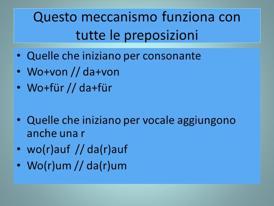 Questo meccanismo funziona con tutte le preposizioni Quelle che iniziano per consonante Wo+von // da+von Wo+für // da+für Quelle che iniziano per vocale aggiungono anche una r wo(r)auf // da(r)auf Wo(r)um // da(r)um