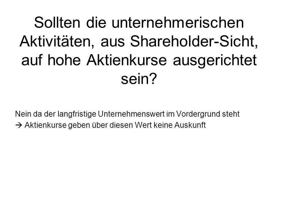 Sollten die unternehmerischen Aktivitäten, aus Shareholder-Sicht, auf hohe Aktienkurse ausgerichtet sein.
