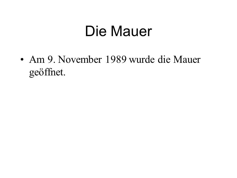 Die Mauer Am 9. November 1989 wurde die Mauer geöffnet.