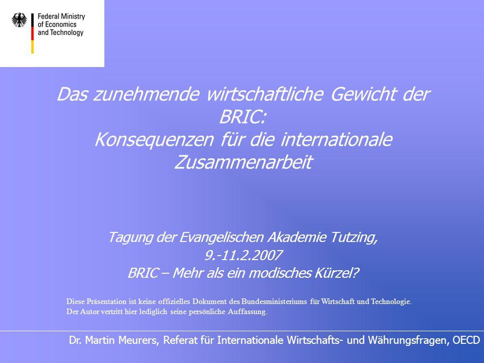 Dr. Martin Meurers, Referat für Internationale Wirtschafts- und Währungsfragen, OECD Das zunehmende wirtschaftliche Gewicht der BRIC: Konsequenzen für