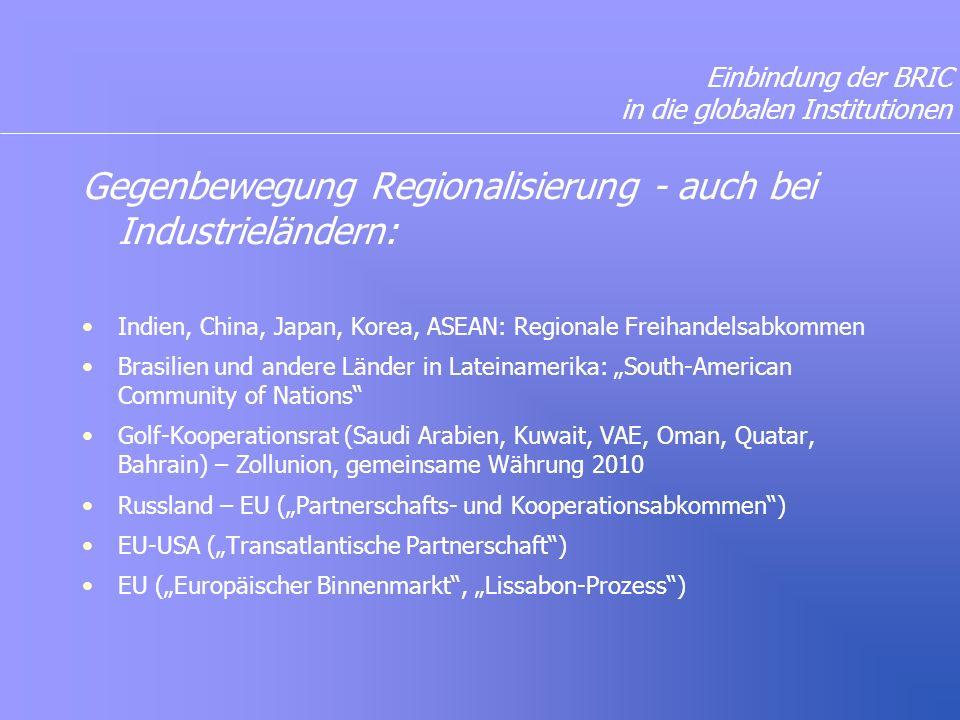 """Einbindung der BRIC in die globalen Institutionen Gegenbewegung Regionalisierung - auch bei Industrieländern: Indien, China, Japan, Korea, ASEAN: Regionale Freihandelsabkommen Brasilien und andere Länder in Lateinamerika: """"South-American Community of Nations Golf-Kooperationsrat (Saudi Arabien, Kuwait, VAE, Oman, Quatar, Bahrain) – Zollunion, gemeinsame Währung 2010 Russland – EU (""""Partnerschafts- und Kooperationsabkommen ) EU-USA (""""Transatlantische Partnerschaft ) EU (""""Europäischer Binnenmarkt , """"Lissabon-Prozess )"""
