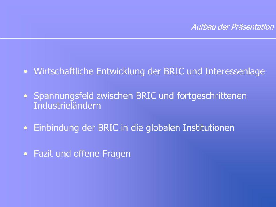 Aufbau der Präsentation Wirtschaftliche Entwicklung der BRIC und Interessenlage Spannungsfeld zwischen BRIC und fortgeschrittenen Industrieländern Einbindung der BRIC in die globalen Institutionen Fazit und offene Fragen