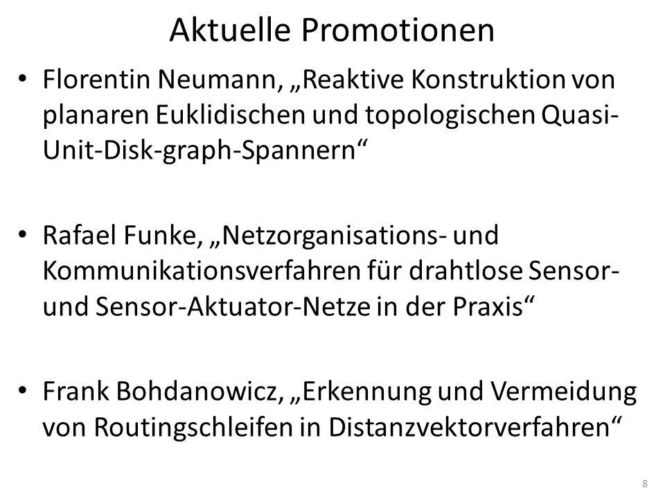 """Aktuelle Promotionen Florentin Neumann, """"Reaktive Konstruktion von planaren Euklidischen und topologischen Quasi- Unit-Disk-graph-Spannern Rafael Funke, """"Netzorganisations- und Kommunikationsverfahren für drahtlose Sensor- und Sensor-Aktuator-Netze in der Praxis Frank Bohdanowicz, """"Erkennung und Vermeidung von Routingschleifen in Distanzvektorverfahren 8"""