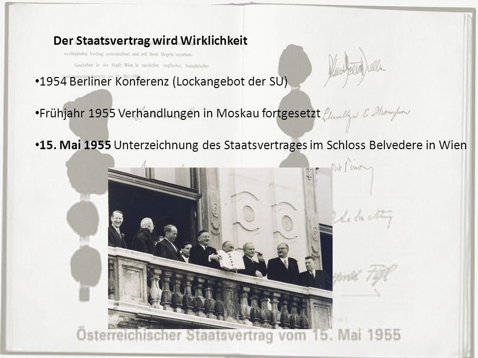 Der Staatsvertrag wird Wirklichkeit 1954 Berliner Konferenz (Lockangebot der SU) Frühjahr 1955 Verhandlungen in Moskau fortgesetzt 15. Mai 1955 Unterz
