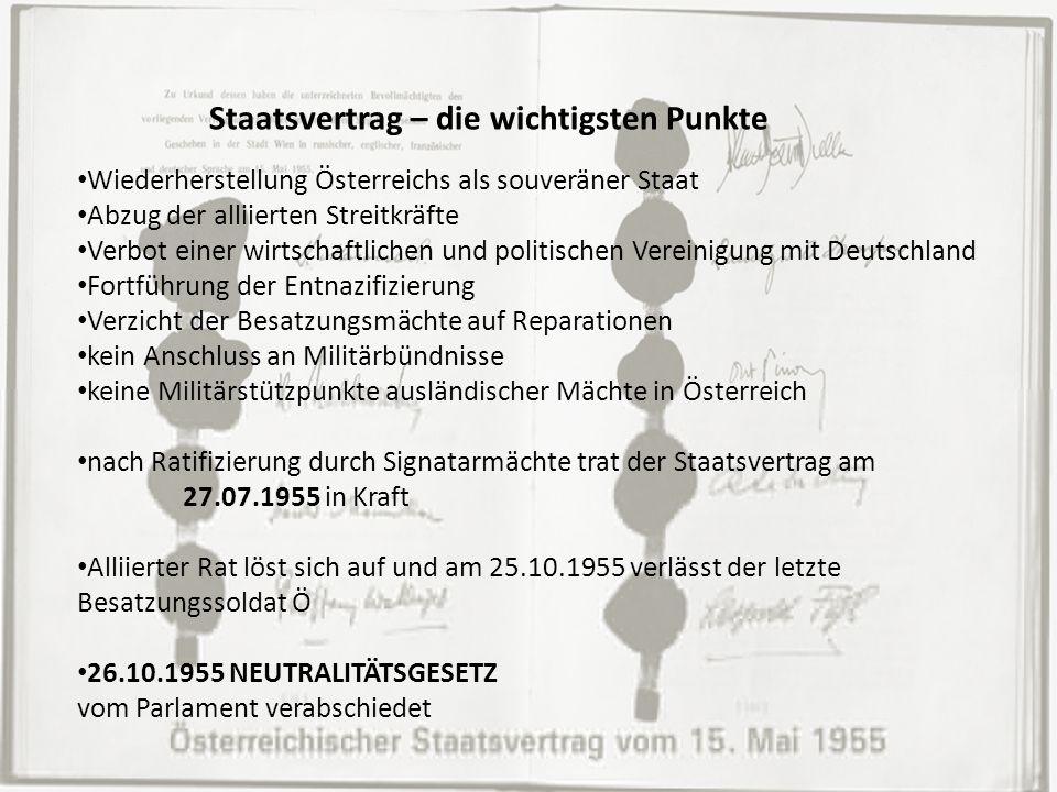 Staatsvertrag – die wichtigsten Punkte Wiederherstellung Österreichs als souveräner Staat Abzug der alliierten Streitkräfte Verbot einer wirtschaftlichen und politischen Vereinigung mit Deutschland Fortführung der Entnazifizierung Verzicht der Besatzungsmächte auf Reparationen kein Anschluss an Militärbündnisse keine Militärstützpunkte ausländischer Mächte in Österreich nach Ratifizierung durch Signatarmächte trat der Staatsvertrag am 27.07.1955 in Kraft Alliierter Rat löst sich auf und am 25.10.1955 verlässt der letzte Besatzungssoldat Ö 26.10.1955 NEUTRALITÄTSGESETZ vom Parlament verabschiedet