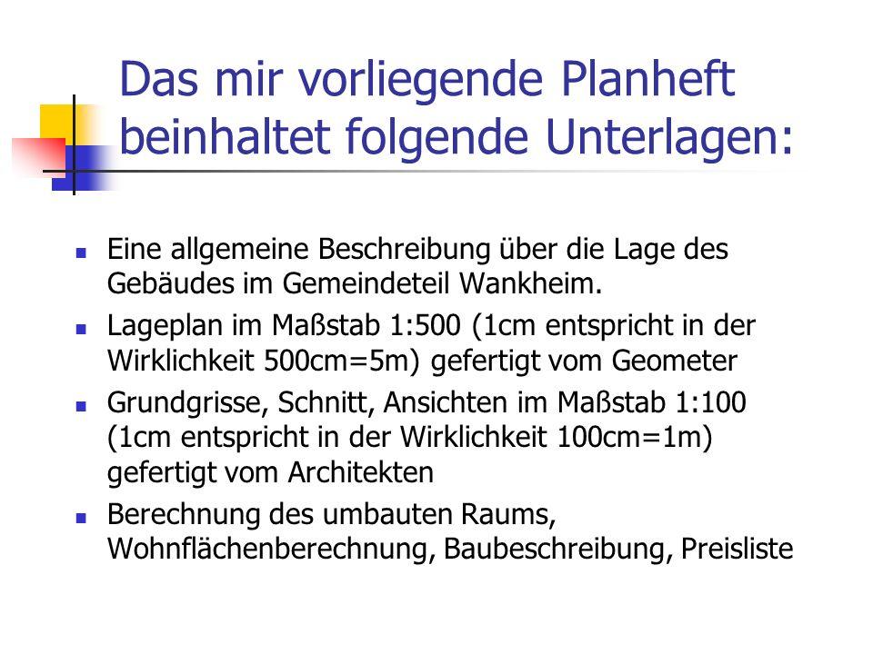 Das mir vorliegende Planheft beinhaltet folgende Unterlagen: Eine allgemeine Beschreibung über die Lage des Gebäudes im Gemeindeteil Wankheim. Lagepla