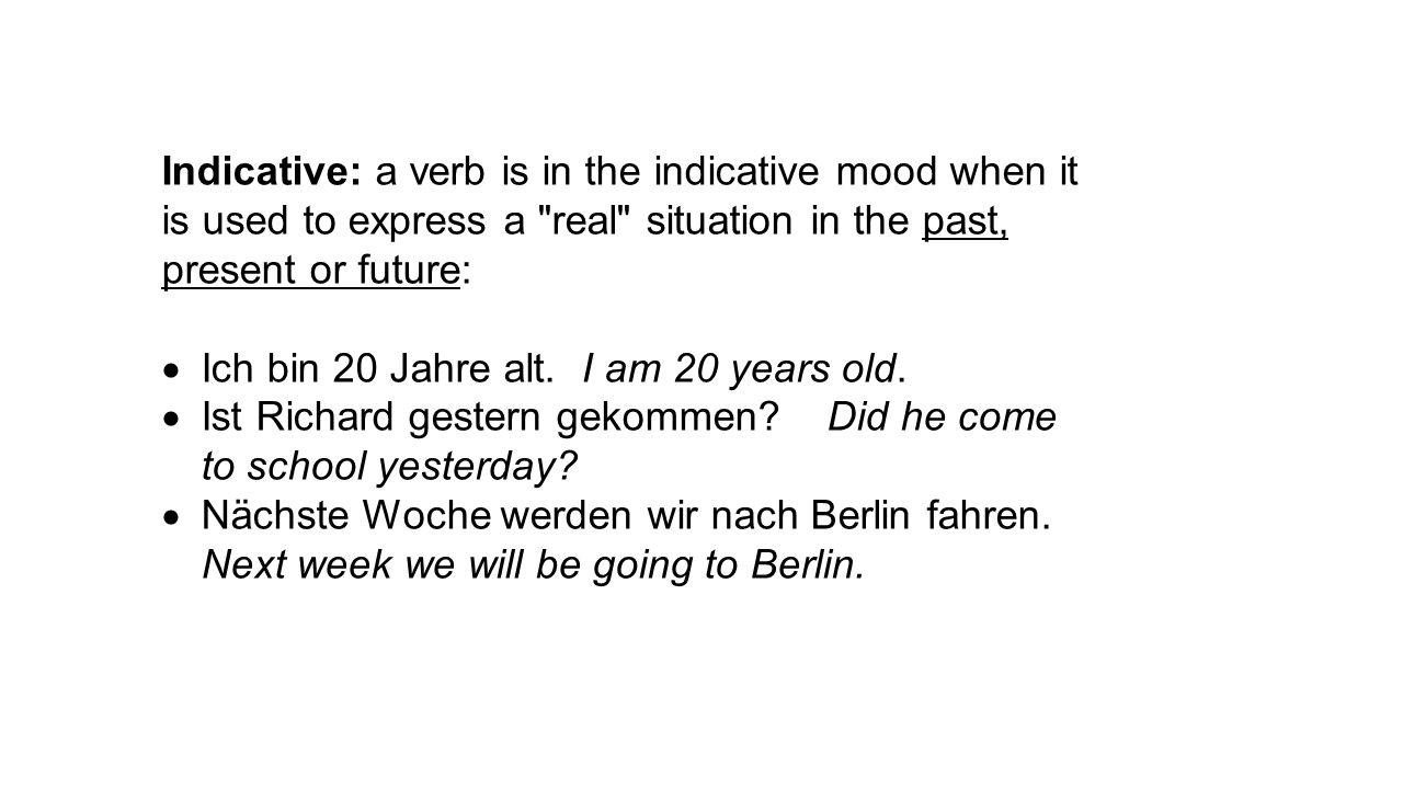 Indicative: a verb is in the indicative mood when it is used to express a real situation in the past, present or future:  Ich bin 20 Jahre alt.