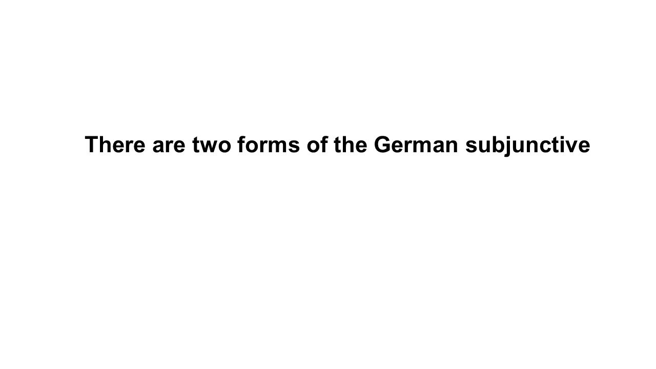 There are two forms of the German subjunctive