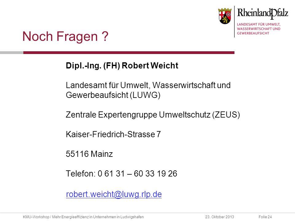 Folie 2423. Oktober 2013KMU-Workshop / Mehr Energieeffizienz in Unternehmen in Ludwigshafen Noch Fragen ? Dipl.-Ing. (FH) Robert Weicht Landesamt für