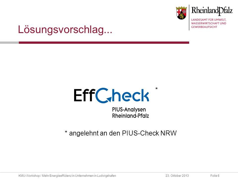 Folie 623. Oktober 2013KMU-Workshop / Mehr Energieeffizienz in Unternehmen in Ludwigshafen Lösungsvorschlag... * angelehnt an den PIUS-Check NRW *