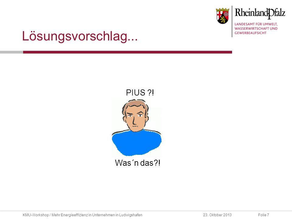 Folie 723. Oktober 2013KMU-Workshop / Mehr Energieeffizienz in Unternehmen in Ludwigshafen Lösungsvorschlag... PIUS ?! Was´n das?!