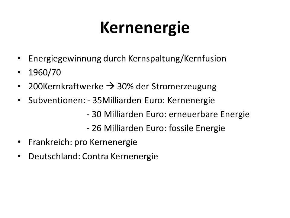 Kernenergie Energiegewinnung durch Kernspaltung/Kernfusion 1960/70 200Kernkraftwerke  30% der Stromerzeugung Subventionen: - 35Milliarden Euro: Kerne