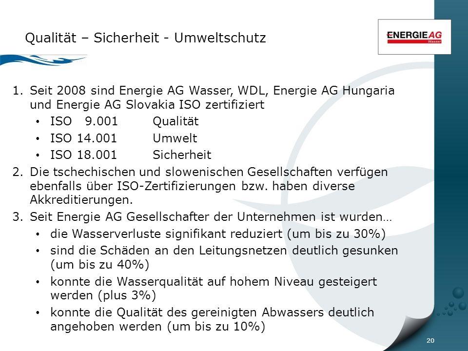 20 Qualität – Sicherheit - Umweltschutz 1.Seit 2008 sind Energie AG Wasser, WDL, Energie AG Hungaria und Energie AG Slovakia ISO zertifiziert ISO 9.001 Qualität ISO 14.001 Umwelt ISO 18.001Sicherheit 2.Die tschechischen und slowenischen Gesellschaften verfügen ebenfalls über ISO-Zertifizierungen bzw.