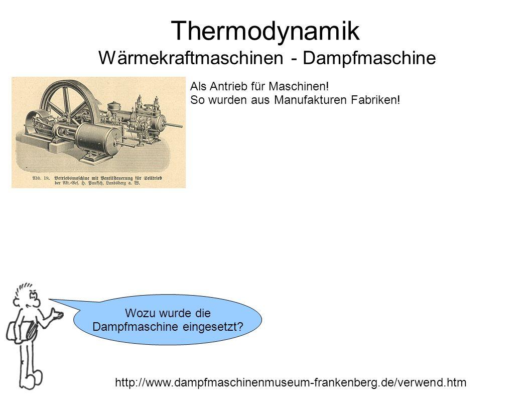 Thermodynamik Wärmekraftmaschinen - Dampfmaschine Wozu wurde die Dampfmaschine eingesetzt? http://www.dampfmaschinenmuseum-frankenberg.de/verwend.htm