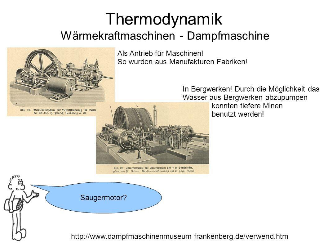 Thermodynamik Wärmekraftmaschinen - Dampfmaschine Saugermotor? http://www.dampfmaschinenmuseum-frankenberg.de/verwend.htm Als Antrieb für Maschinen! S