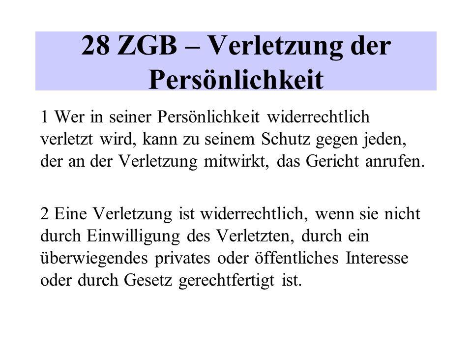 28 ZGB – Verletzung der Persönlichkeit 1 Wer in seiner Persönlichkeit widerrechtlich verletzt wird, kann zu seinem Schutz gegen jeden, der an der Verletzung mitwirkt, das Gericht anrufen.