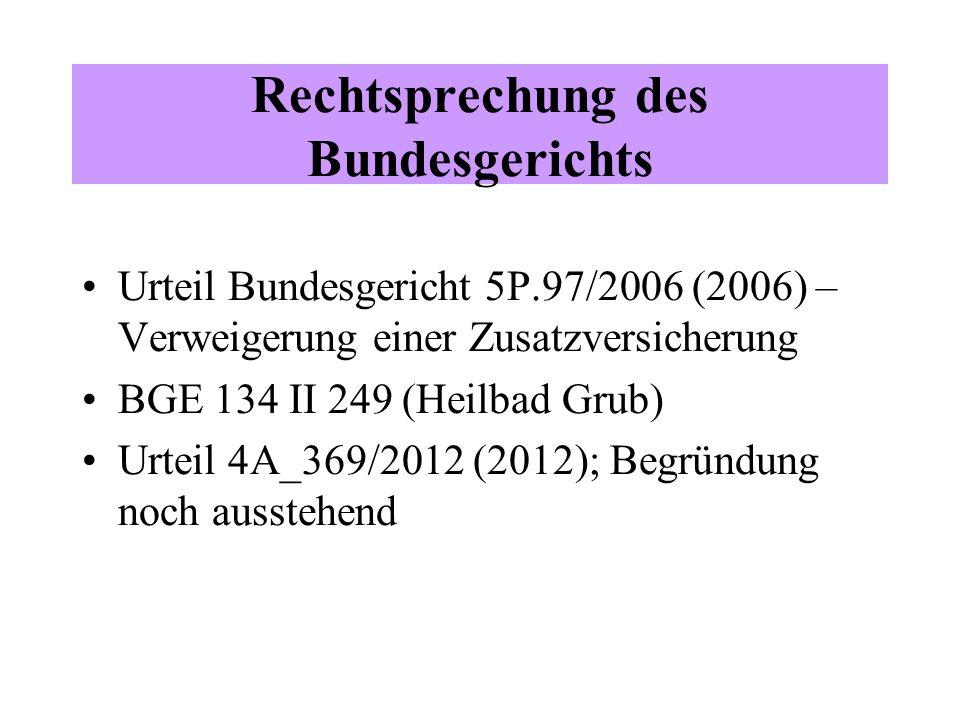 Rechtsprechung des Bundesgerichts Urteil Bundesgericht 5P.97/2006 (2006) – Verweigerung einer Zusatzversicherung BGE 134 II 249 (Heilbad Grub) Urteil 4A_369/2012 (2012); Begründung noch ausstehend