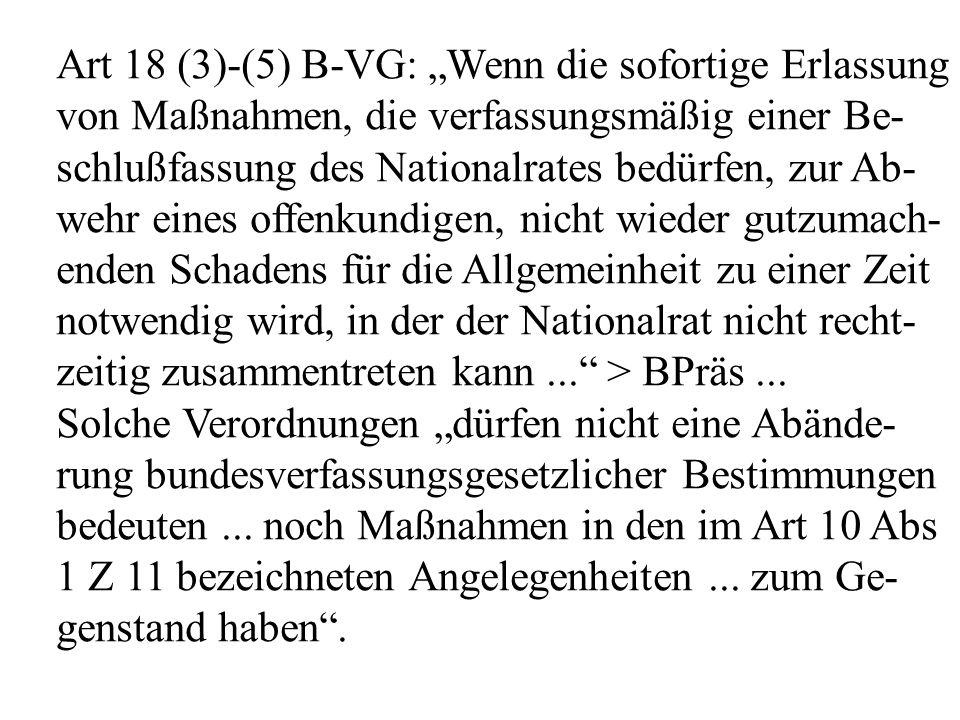 """Art 18 (3)-(5) B-VG: """"Wenn die sofortige Erlassung von Maßnahmen, die verfassungsmäßig einer Be- schlußfassung des Nationalrates bedürfen, zur Ab- wehr eines offenkundigen, nicht wieder gutzumach- enden Schadens für die Allgemeinheit zu einer Zeit notwendig wird, in der der Nationalrat nicht recht- zeitig zusammentreten kann... > BPräs..."""