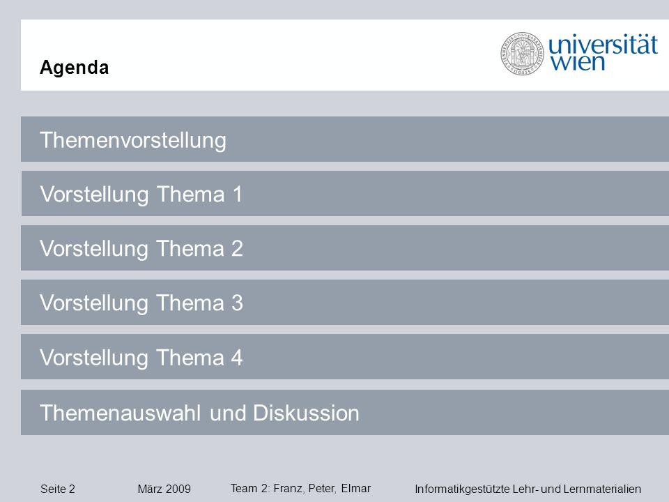 Seite 2 März 2009 Informatikgestützte Lehr- und Lernmaterialien Team 2: Franz, Peter, Elmar Themenvorstellung Agenda Vorstellung Thema 1 Vorstellung Thema 2 Vorstellung Thema 3 Vorstellung Thema 4 Themenauswahl und Diskussion