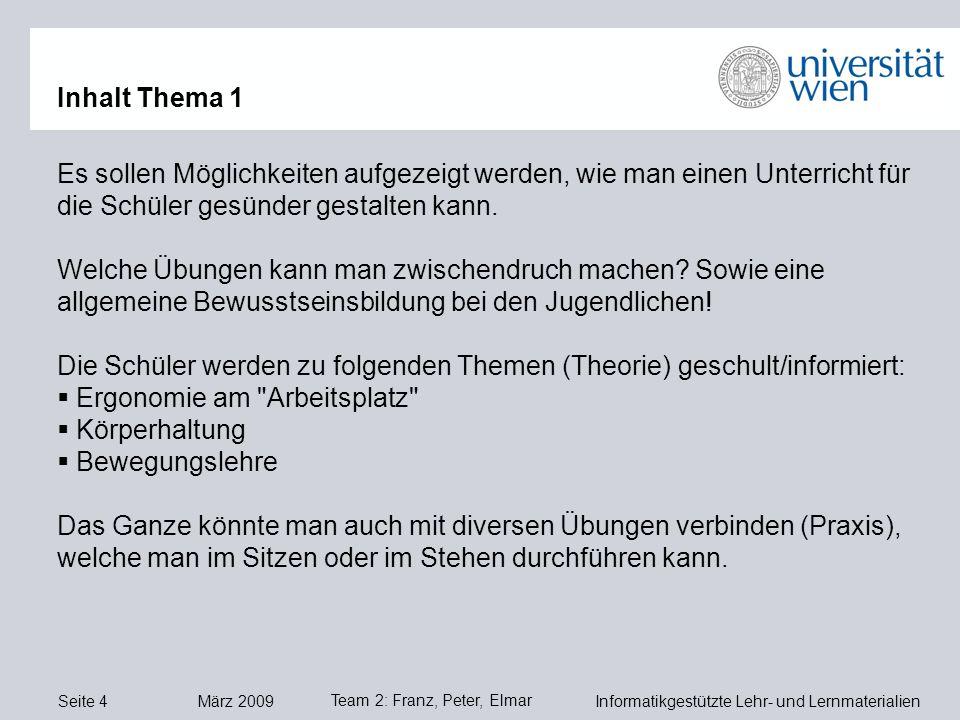 Seite 4 März 2009 Informatikgestützte Lehr- und Lernmaterialien Team 2: Franz, Peter, Elmar Es sollen Möglichkeiten aufgezeigt werden, wie man einen Unterricht für die Schüler gesünder gestalten kann.