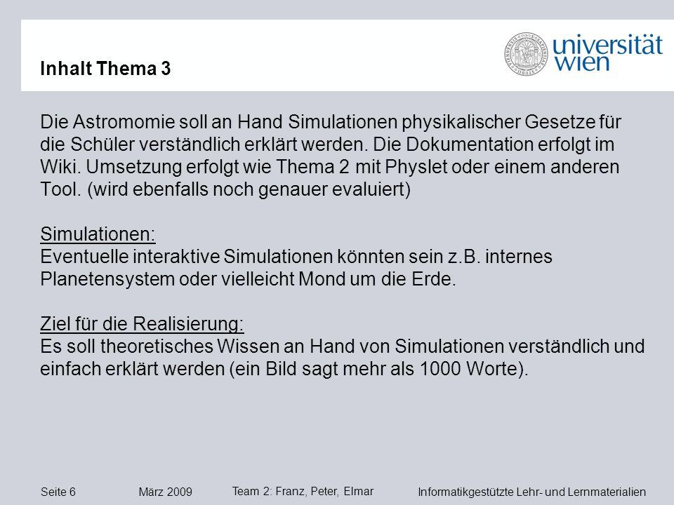 Seite 6 März 2009 Informatikgestützte Lehr- und Lernmaterialien Team 2: Franz, Peter, Elmar Inhalt Thema 3 Die Astromomie soll an Hand Simulationen physikalischer Gesetze für die Schüler verständlich erklärt werden.