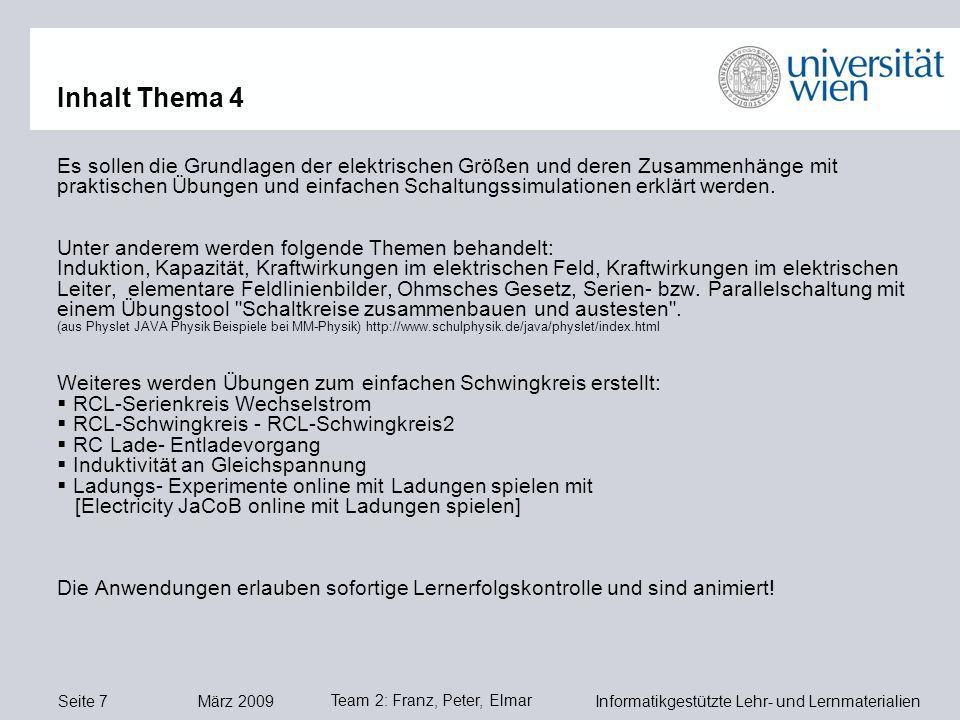 Seite 7 März 2009 Informatikgestützte Lehr- und Lernmaterialien Team 2: Franz, Peter, Elmar Inhalt Thema 4 Es sollen die Grundlagen der elektrischen Größen und deren Zusammenhänge mit praktischen Übungen und einfachen Schaltungssimulationen erklärt werden.