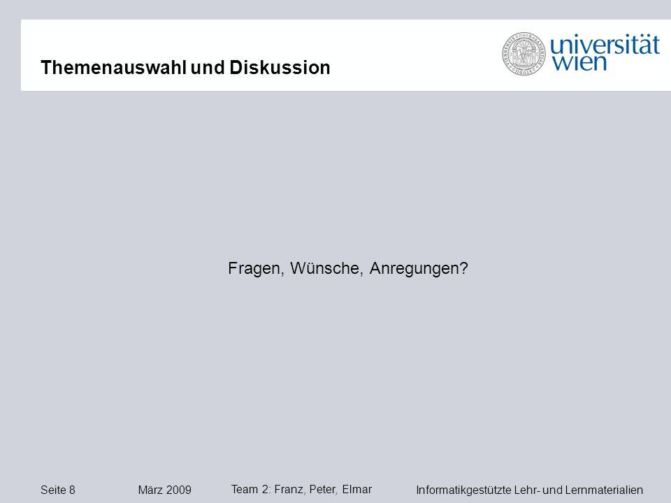 Seite 8 März 2009 Informatikgestützte Lehr- und Lernmaterialien Team 2: Franz, Peter, Elmar Fragen, Wünsche, Anregungen.