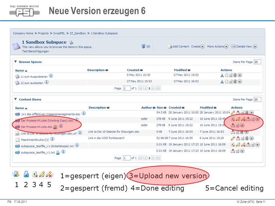 05.04.2011PSI,W.Zoller (ATK) Seite 11 Neue Version erzeugen 6 PSI 17.06.2011 1 2 3 4 5 1=gesperrt (eigen) 3=Upload new version 2=gesperrt (fremd) 4=Done editing 5=Cancel editing