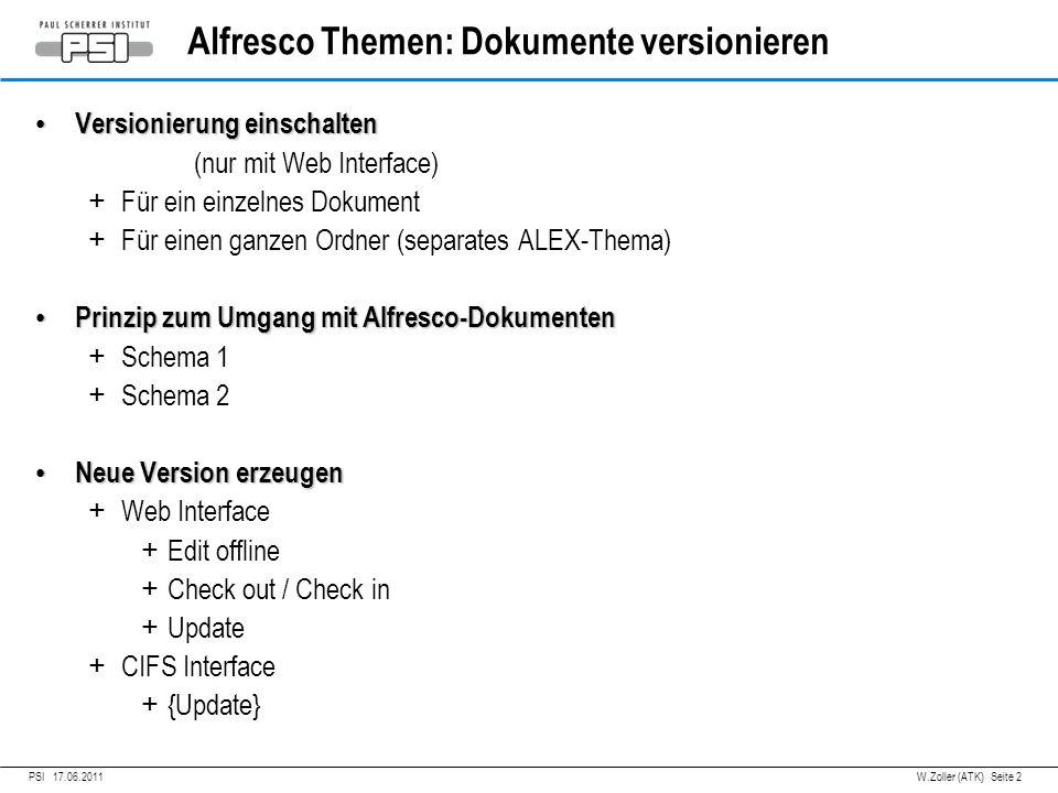 05.04.2011 Alfresco Themen: Dokumente versionieren W.Zoller (ATK) Seite 2 PSI 17.06.2011 Versionierung einschalten Versionierung einschalten (nur mit Web Interface) + Für ein einzelnes Dokument + Für einen ganzen Ordner (separates ALEX-Thema) Prinzip zum Umgang mit Alfresco-Dokumenten Prinzip zum Umgang mit Alfresco-Dokumenten + Schema 1 + Schema 2 Neue Version erzeugen Neue Version erzeugen + Web Interface + Edit offline + Check out / Check in + Update + CIFS Interface + {Update}