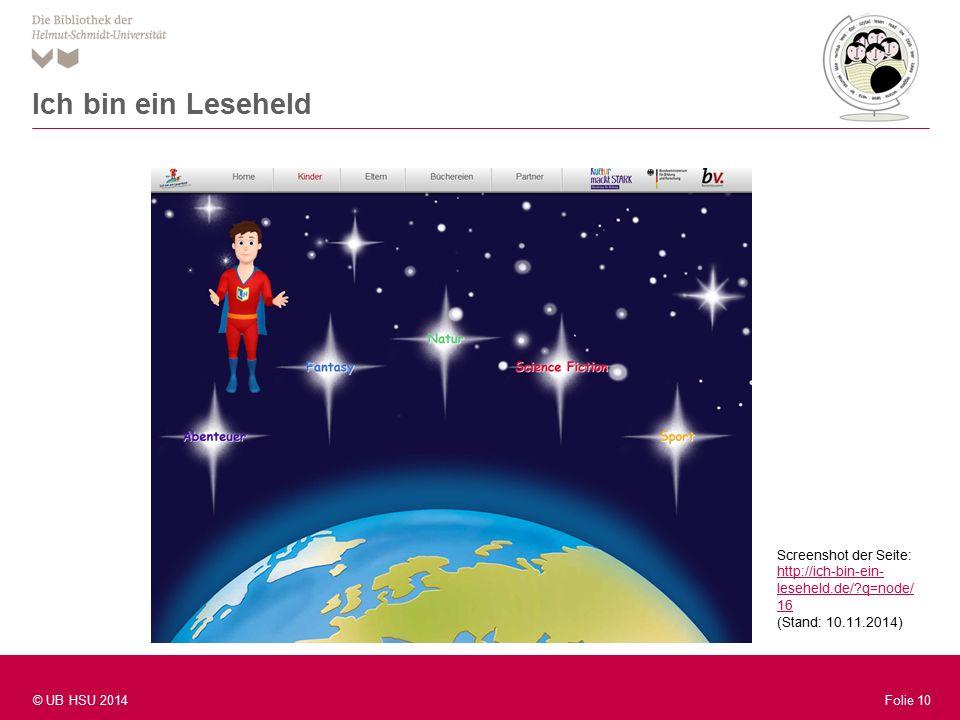 Folie 10 © UB HSU 2014 Folie 10 Ich bin ein Leseheld Screenshot der Seite: http://ich-bin-ein- leseheld.de/?q=node/ 16 http://ich-bin-ein- leseheld.de/?q=node/ 16 (Stand: 10.11.2014)