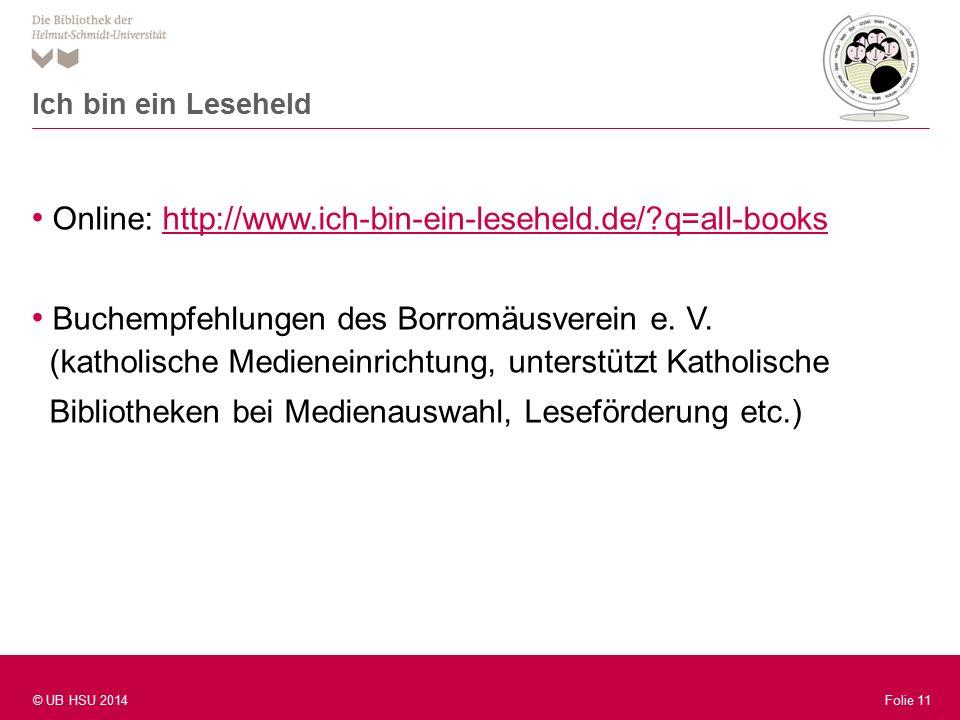 Folie 11 © UB HSU 2014 Folie 11 Online: http://www.ich-bin-ein-leseheld.de/ q=all-bookshttp://www.ich-bin-ein-leseheld.de/ q=all-books Buchempfehlungen des Borromäusverein e.