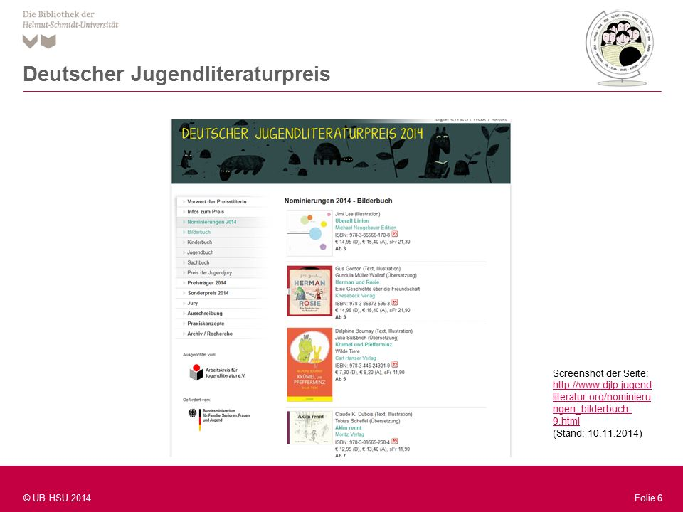 Folie 6 © UB HSU 2014 Folie 6 Deutscher Jugendliteraturpreis Screenshot der Seite: http://www.djlp.jugend literatur.org/nominieru ngen_bilderbuch- 9.html http://www.djlp.jugend literatur.org/nominieru ngen_bilderbuch- 9.html (Stand: 10.11.2014)