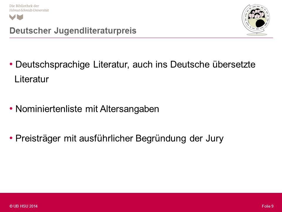 Folie 9 © UB HSU 2014 Folie 9 Deutschsprachige Literatur, auch ins Deutsche übersetzte Literatur Nominiertenliste mit Altersangaben Preisträger mit ausführlicher Begründung der Jury Deutscher Jugendliteraturpreis