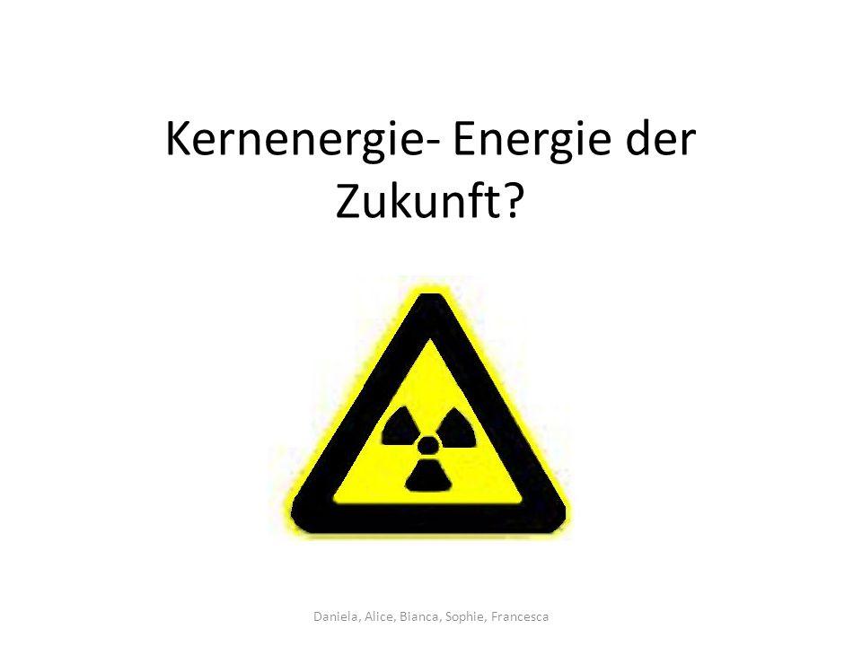 Kernenergie- Energie der Zukunft Daniela, Alice, Bianca, Sophie, Francesca