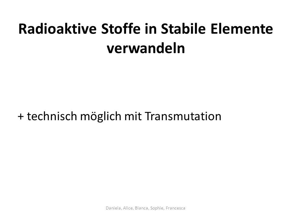 Radioaktive Stoffe in Stabile Elemente verwandeln + technisch möglich mit Transmutation Daniela, Alice, Bianca, Sophie, Francesca