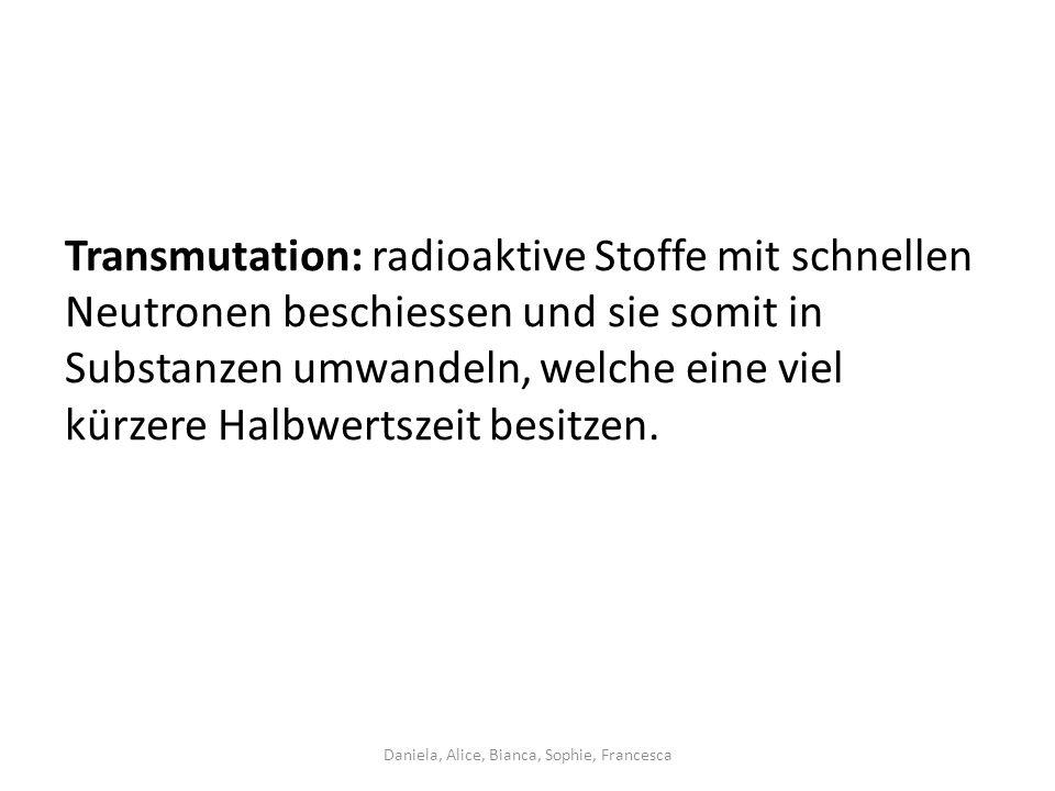 Transmutation: radioaktive Stoffe mit schnellen Neutronen beschiessen und sie somit in Substanzen umwandeln, welche eine viel kürzere Halbwertszeit besitzen.