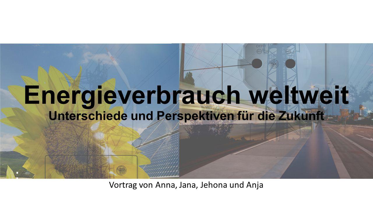 Energieverbrauch weltweit Unterschiede und Perspektiven für die Zukunft Vortrag von Anna, Jana, Jehona und Anja