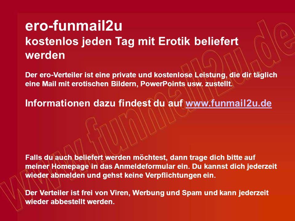 ero-funmail2u kostenlos jeden Tag mit Erotik beliefert werden Der ero-Verteiler ist eine private und kostenlose Leistung, die dir täglich eine Mail mit erotischen Bildern, PowerPoints usw.