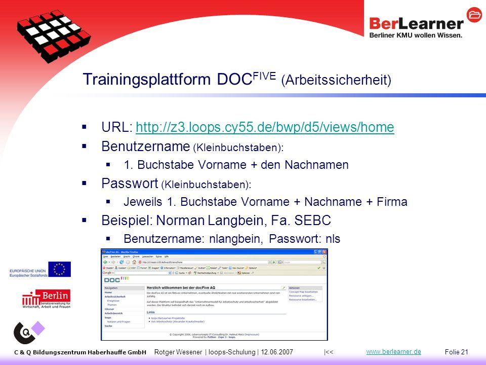 Folie 21 C & Q Bildungszentrum Haberhauffe GmbH Rotger Wesener | loops-Schulung | 12.06.2007 www.berlearner.de Trainingsplattform DOC FIVE (Arbeitssicherheit) |<<  URL: http://z3.loops.cy55.de/bwp/d5/views/homehttp://z3.loops.cy55.de/bwp/d5/views/home  Benutzername (Kleinbuchstaben):  1.