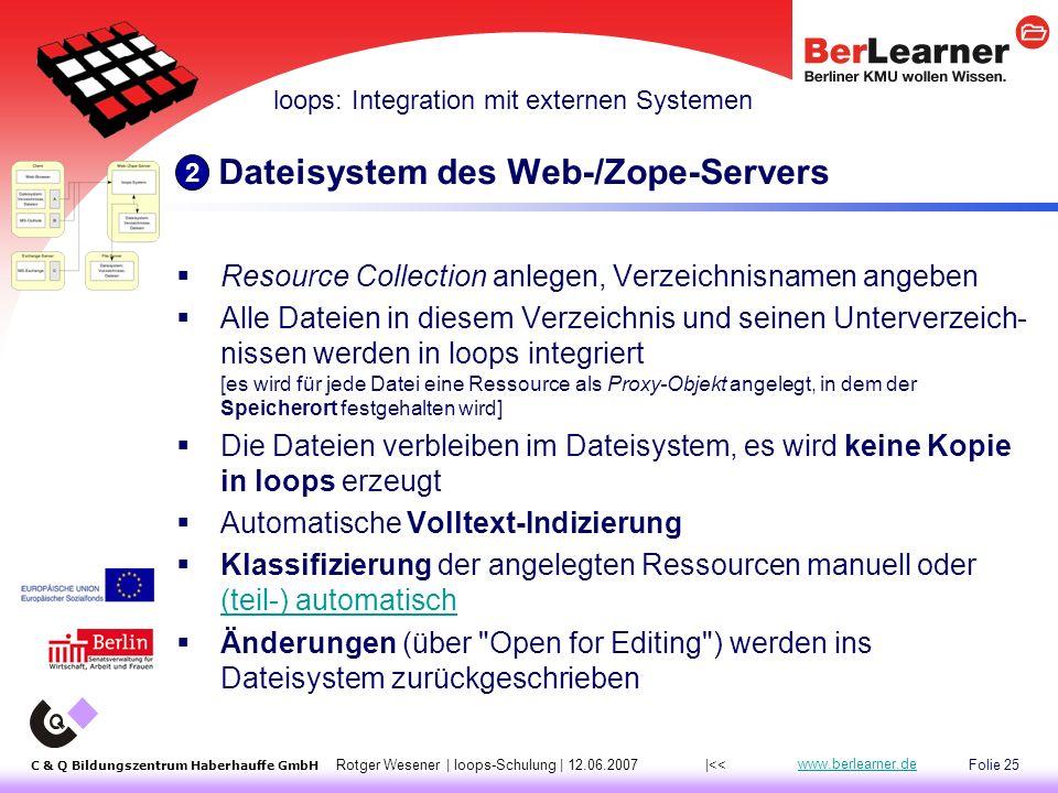 Folie 25 C & Q Bildungszentrum Haberhauffe GmbH Rotger Wesener | loops-Schulung | 12.06.2007 www.berlearner.de Dateisystem des Web-/Zope-Servers  Resource Collection anlegen, Verzeichnisnamen angeben  Alle Dateien in diesem Verzeichnis und seinen Unterverzeich- nissen werden in loops integriert [es wird für jede Datei eine Ressource als Proxy-Objekt angelegt, in dem der Speicherort festgehalten wird]  Die Dateien verbleiben im Dateisystem, es wird keine Kopie in loops erzeugt  Automatische Volltext-Indizierung  Klassifizierung der angelegten Ressourcen manuell oder (teil-) automatisch (teil-) automatisch  Änderungen (über Open for Editing ) werden ins Dateisystem zurückgeschrieben loops: Integration mit externen Systemen 2 |<<