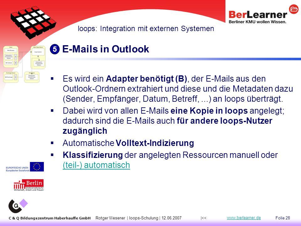 Folie 28 C & Q Bildungszentrum Haberhauffe GmbH Rotger Wesener | loops-Schulung | 12.06.2007 www.berlearner.de E-Mails in Outlook  Es wird ein Adapter benötigt (B), der E-Mails aus den Outlook-Ordnern extrahiert und diese und die Metadaten dazu (Sender, Empfänger, Datum, Betreff,...) an loops überträgt.