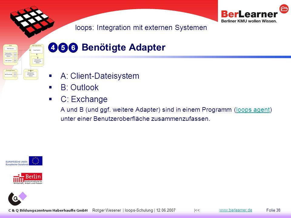 Folie 38 C & Q Bildungszentrum Haberhauffe GmbH Rotger Wesener | loops-Schulung | 12.06.2007 www.berlearner.de Benötigte Adapter  A: Client-Dateisystem  B: Outlook  C: Exchange A und B (und ggf.