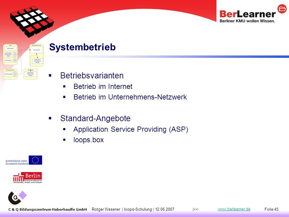 Folie 45 C & Q Bildungszentrum Haberhauffe GmbH Rotger Wesener | loops-Schulung | 12.06.2007 www.berlearner.de Systembetrieb  Betriebsvarianten  Betrieb im Internet  Betrieb im Unternehmens-Netzwerk  Standard-Angebote  Application Service Providing (ASP)  loops.box |<<