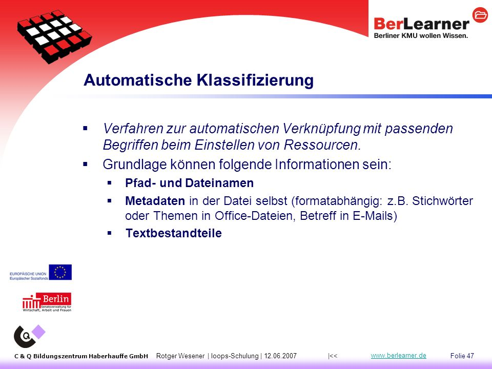 Folie 47 C & Q Bildungszentrum Haberhauffe GmbH Rotger Wesener | loops-Schulung | 12.06.2007 www.berlearner.de Automatische Klassifizierung  Verfahren zur automatischen Verknüpfung mit passenden Begriffen beim Einstellen von Ressourcen.