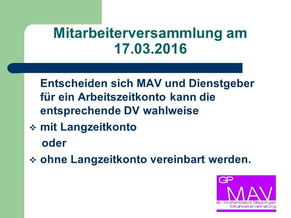 Mitarbeiterversammlung am 17.03.2016 Entscheiden sich MAV und Dienstgeber für ein Arbeitszeitkonto kann die entsprechende DV wahlweise  mit Langzeitkonto oder  ohne Langzeitkonto vereinbart werden.