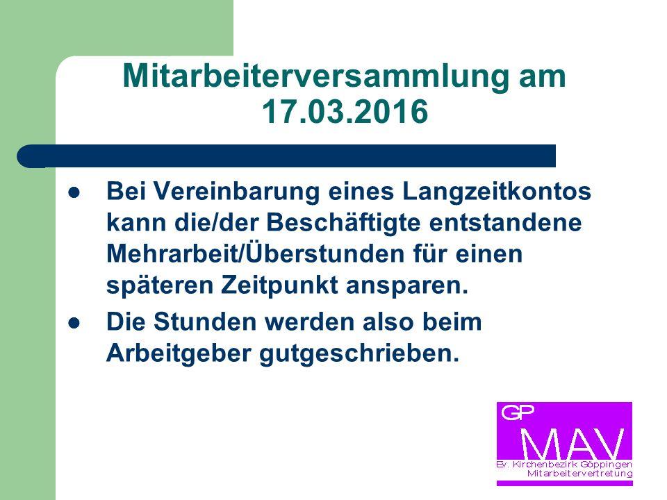 Mitarbeiterversammlung am 17.03.2016 Bei Vereinbarung eines Langzeitkontos kann die/der Beschäftigte entstandene Mehrarbeit/Überstunden für einen späteren Zeitpunkt ansparen.