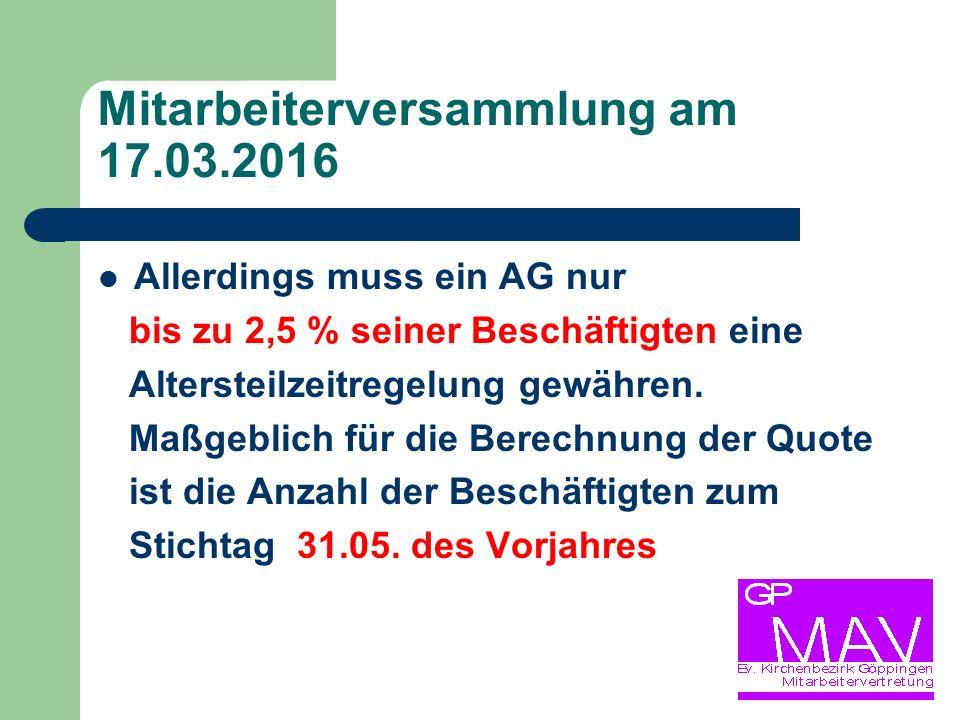 Mitarbeiterversammlung am 17.03.2016 Allerdings muss ein AG nur bis zu 2,5 % seiner Beschäftigten eine Altersteilzeitregelung gewähren.