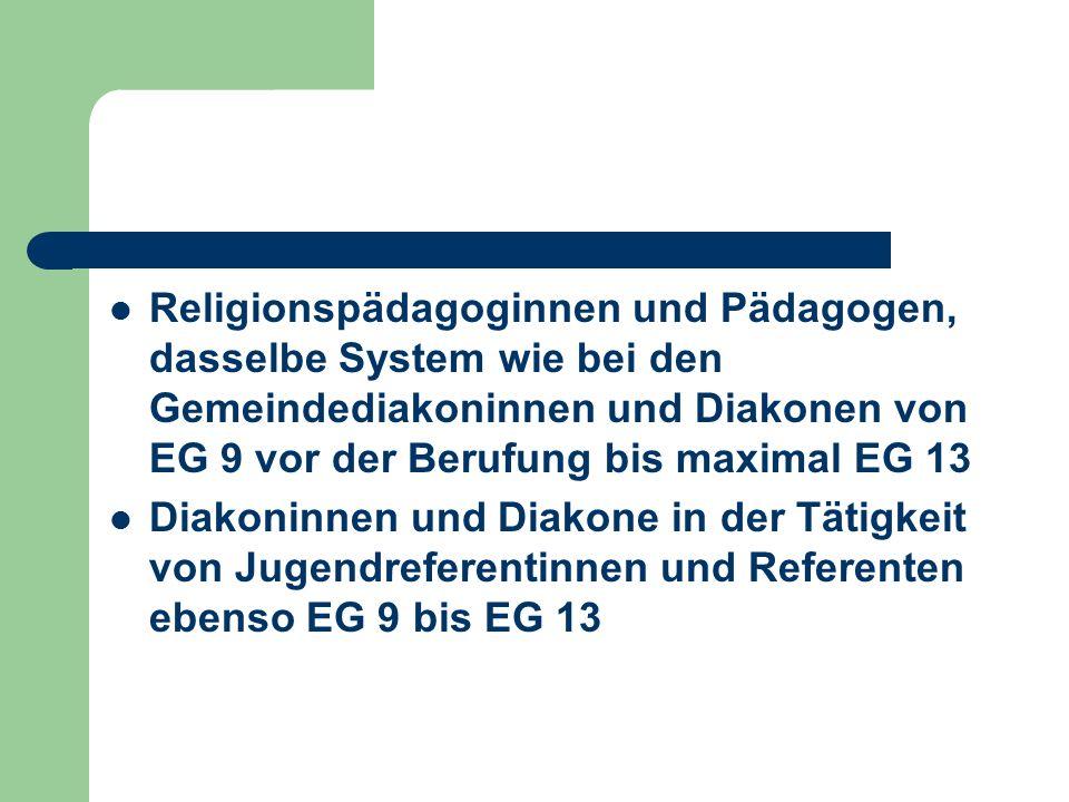 Religionspädagoginnen und Pädagogen, dasselbe System wie bei den Gemeindediakoninnen und Diakonen von EG 9 vor der Berufung bis maximal EG 13 Diakoninnen und Diakone in der Tätigkeit von Jugendreferentinnen und Referenten ebenso EG 9 bis EG 13