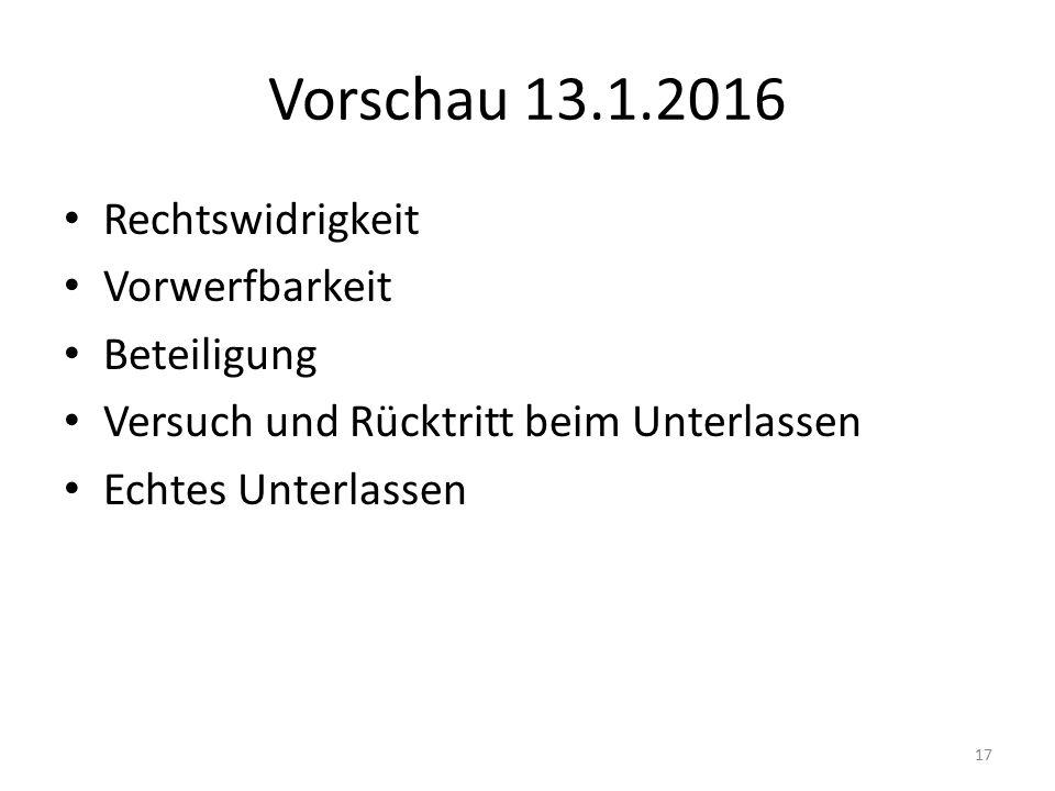 Vorschau 13.1.2016 Rechtswidrigkeit Vorwerfbarkeit Beteiligung Versuch und Rücktritt beim Unterlassen Echtes Unterlassen 17