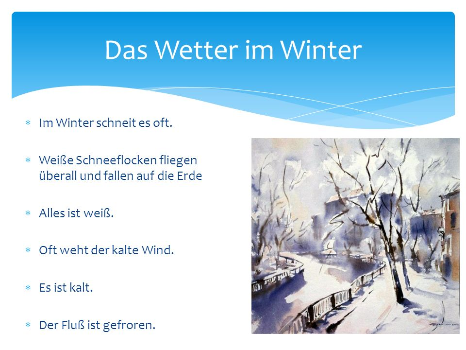 Das Wetter im Winter  Im Winter schneit es oft.  Weiße Schneeflocken fliegen überall und fallen auf die Erde  Alles ist weiß.  Oft weht der kalte